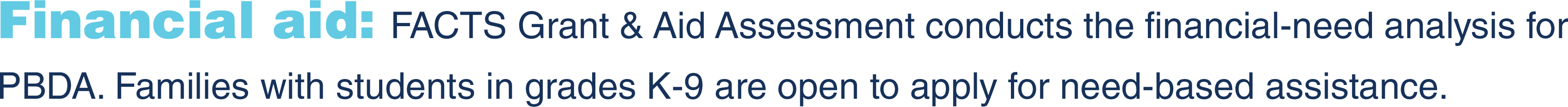 Financial aid: FACTS Grant & Aid Assessment conducts the financial-need analysis for PBDA. Families with students in grades K-9 are open to apply for need-based assistance.